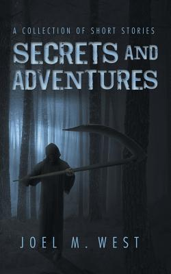Secrets and Adventures: A Collection of Short Stories - West, Joel M