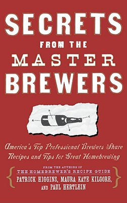 Secrets from the Master Brewers: America's Top Professional Brewers Share Recipes and Tips for Great Homebrewing - Hertlein, Paul, and Slosberg, Pete (Foreword by), and Kilgore, Maura Kate