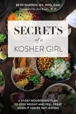 Secrets of a Kosher Girl: A 21-Day Nourishing Plan to Lose Weight and Feel Great (Even If You're Not Jewish) - Warren, Beth, R D, and Kahn, Joel (Foreword by)