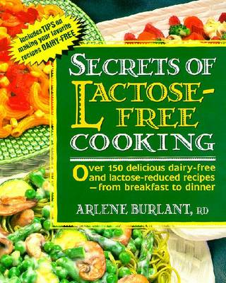 Secrets of Lactose-Free Cooking: Over 150 Delicious Dairy-Free and Lactose-Reduced Recipes--From Breakfast to Dinner - Burlant, Arlene, R.D.