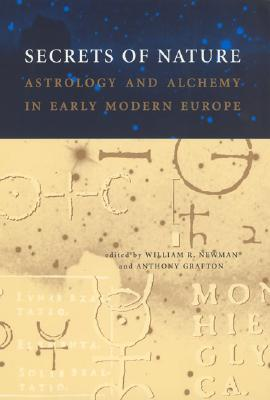 Secrets of Nature: Astrology and Alchemy in Early Modern Europe - Newman, William R (Editor), and Grafton, Anthony (Editor)