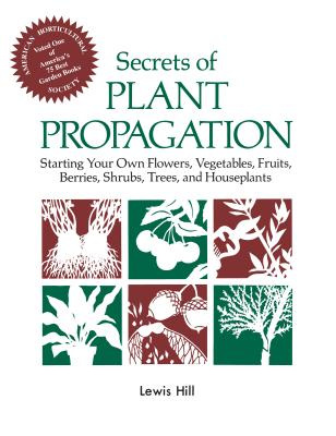 Secrets of Plant Propagation: Starting Your Own Flowers, Vegetables, Fruits, Berries, Shrubs, Trees, and Houseplants - Hill, Lewis