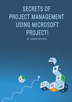 Secrets of Project Management Using Microsoft Project! - Besedin, Andrei