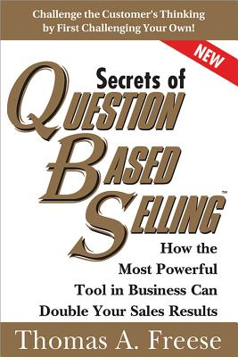 Secrets of Question-Based Selling: How the Most Powerful Tool in Business Can Double Your Sales Results - Freese, Thomas
