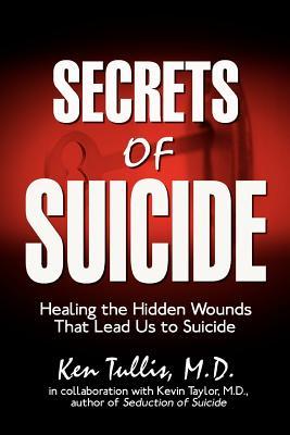 Secrets of Suicide: Healing the Hidden Wounds That Lead Us to Suicide - Tullis M D, Ken