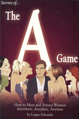 Secrets of the a Game: How to Meet and Attract Women Anywhere, Anyplace, Anytime - Edwards, Logan