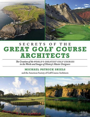 Secrets of the Great Golf Course Architects: The Creation of the Worlds Greatest Golf Courses in the Words and Images of Historys Master Designers - Shiels, Michael Patrick, and American Society of Golf Course Architects