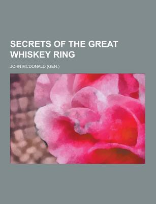 Secrets of the Great Whiskey Ring - McDonald, John