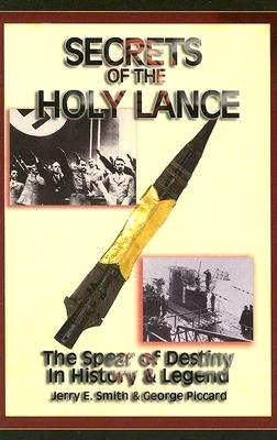 Secrets of the Holy Lance: The Spear of Destiny in History & Legend - Smith, Jerry E, and Piccard, George