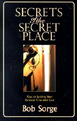 Secrets of the Secret Place: Keys to Igniting Your Personal Time with God - Sorge, Bob