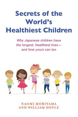 Secrets of the World's Healthiest Children: Why Japanese Children Have the Longest, Healthiest Lives - And How Yours Can Too - Doyle, William, and Moriyama, Naomi