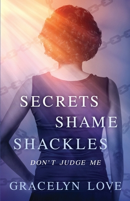 Secrets Shame and Shackles: Don't Judge Me - Love, Gracelyn