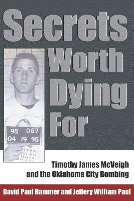 Secrets Worth Dying for: Timothy James McVeigh and the Oklahoma City Bombing - Hammer, David Paul, and Paul, Jeffery William