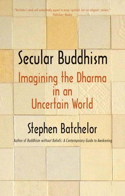 Secular Buddhism: Imagining the Dharma in an Uncertain World - Batchelor, Stephen