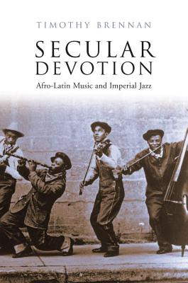 Secular Devotion: Afro-Latin Music and Imperial Jazz - Brennan, Timothy, Professor