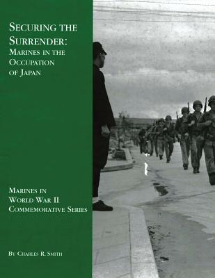 Securing the Surrender: Marines in the Occupation of Japan - Smith, Charles R