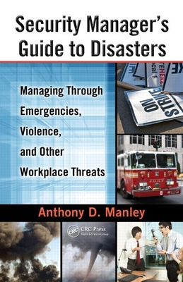 Security Manager's Guide to Disasters: Managing Through Emergencies, Violence, and Other Workplace Threats - Manley, Anthony D