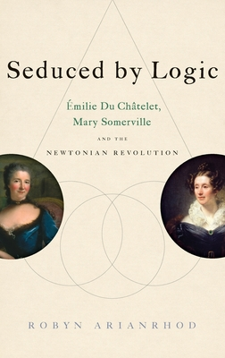 Seduced by Logic: Emilie Du Chatelet, Mary Somerville and the Newtonian Revolution - Arianrhod, Robyn, Dr.