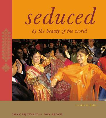 Seduced by the Beauty of the World: Travels in India - Bijleveld, Iman (Photographer), and Bloch, Don (Text by)