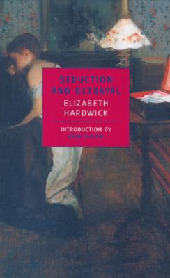 Seduction and Betrayal: Women and Literature - Hardwick, Elizabeth, and Didion, Joan (Introduction by)