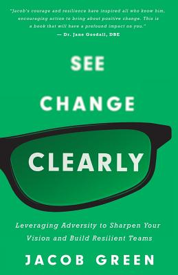 See Change Clearly: Leveraging Adversity to Sharpen Your Vision and Build Resilient Teams - Green, Jacob