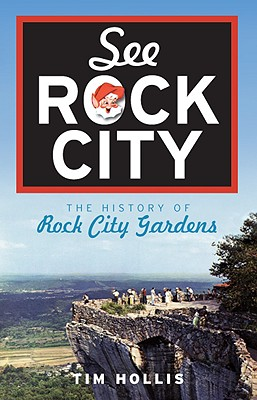 See Rock City: The History of Rock City Gardens - Hollis, Tim, Mr.
