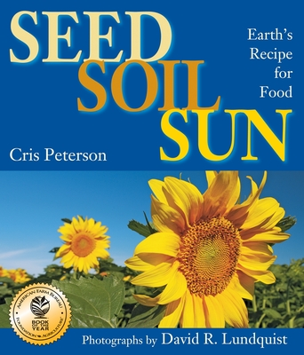 Seed, Soil, Sun: Earth's Recipe for Food - Peterson, Cris, and Lundquist, David R (Photographer)