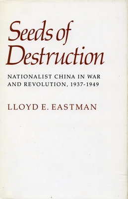 Seeds of Destruction: Nationalist China in War and Revolution, 1937-1949 - Eastman, Lloyd E
