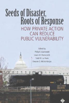 Seeds of Disaster, Roots of Response: How Private Action Can Reduce Public Vulnerability - Auerswald, Philip E (Editor), and Branscomb, Lewis M (Editor), and La Porte, Todd M (Editor)