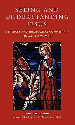 Seeing and Understanding Jesus: A Literary and Theological Commentary on Mark 8:22-9:13 - Larsen, Kevin W
