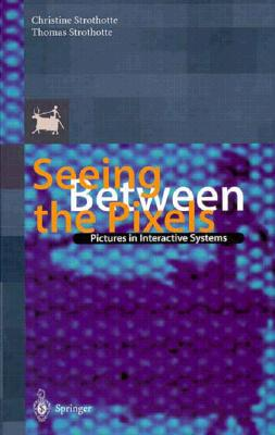 Seeing Between the Pixels: Pictures in Interactive Systems Foreword by Steven K. Feiner - Strothotte, Thomas, and Strothotte, C, and Strothotte, Christine