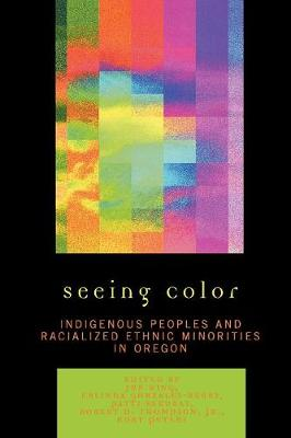 Seeing Color: Indigenous Peoples and Racialized Ethnic Minorities in Oregon - Xing, Jun (Editor), and Gonzales-Berry, Erlinda (Editor), and Sakurai, Patti (Editor)