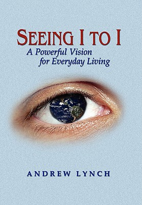 Seeing I to I: A Powerful Vision for Everyday Living - Lynch, Andrew