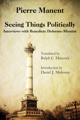 Seeing Things Politically: Interviews with Benedicte Delorme-Montini - Manent, Pierre, and Hancock, Ralph C (Translated by), and Mahoney, Daniel J (Introduction by)