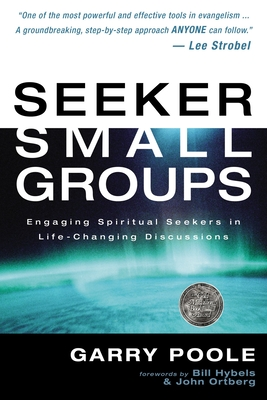 Seeker Small Groups: Engaging Spiritual Seekers in Life-Changing Discussions - Poole, Garry D