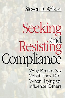 Seeking and Resisting Compliance: Why People Say What They Do When Trying to Influence Others - Wilson, Steve