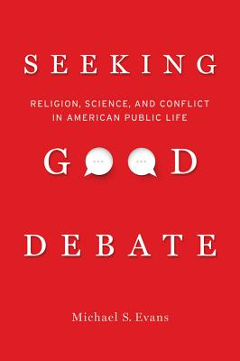 Seeking Good Debate: Religion, Science, and Conflict in American Public Life - Evans, Michael S, M.S.W., J.D.
