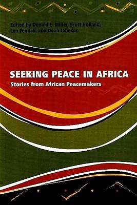 Seeking Peace in Africa: Stories from African Peacemakers - Miller, Donald E. (Editor), and Holland, Scott (Editor), and Fendall, Lon (Editor)