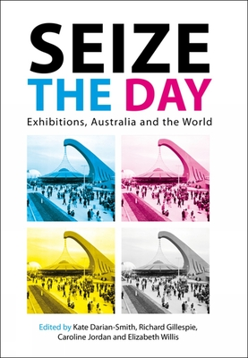 Seize the Day: Exhibitions, Australia and the World - Darian-Smith, Kate (Editor), and Gillespie, Richard (Editor), and Jordan, Caroline (Editor)