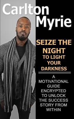 Seize the Night to Light Your Darkness: A Motivational Guide Encrypted to Unlock the Success Story from Within - Myrie, Carlton