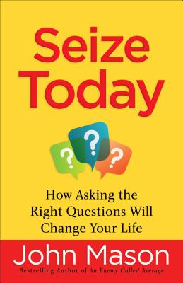 Seize Today: How Asking the Right Questions Will Change Your Life - Mason, John