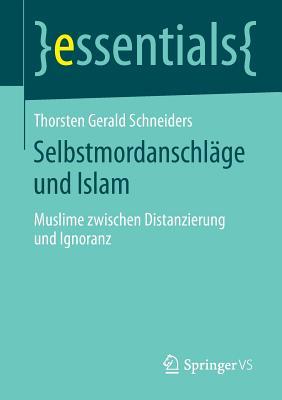 Selbstmordanschlage Und Islam: Muslime Zwischen Distanzierung Und Ignoranz - Schneiders, Thorsten Gerald