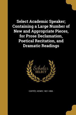 Select Academic Speaker; Containing a Large Number of New and Appropriate Pieces, for Prose Declamation, Poetical Recitation, and Dramatic Readings - Coppee, Henry 1821-1895 (Creator)