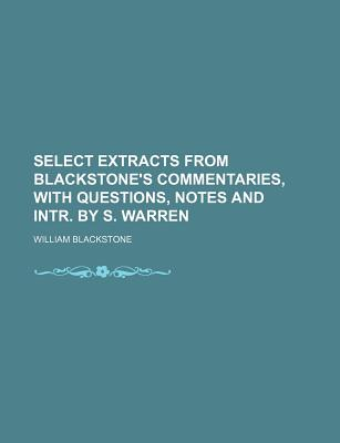 Select Extracts from Blackstone's Commentaries, with Questions, Notes and Intr. by S. Warren - Blackstone, William, Sir