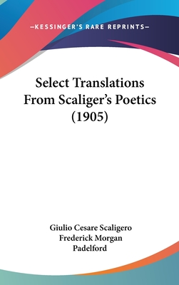 Select Translations from Scaliger S Poetics (1905) - Scaligero, Giulio Cesare, and Padelford, Frederick Morgan (Translated by)