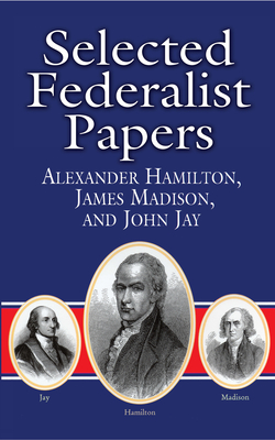 Selected Federalist Papers - Hamilton, Alexander, and Madison, James, and Jay, John