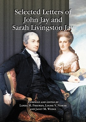 Selected Letters of John Jay and Sarah Livingston Jay: Correspondence by or to the First Chief Justice of the United States and His Wife - Jay, John, and Jay, Sarah Livingston, and Freeman, Landa M (Editor)