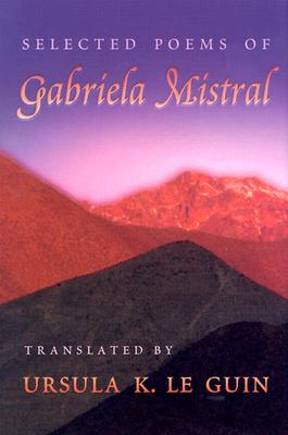 Selected Poems of Gabriela Mistral - Mistral, Gabriela, and Le Guin, Ursula K (Translated by)