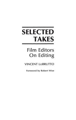 Selected Takes: Film Editors on Editing - LoBrutto, Vincent