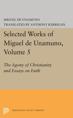 Selected Works of Miguel de Unamuno, Volume 5: The Agony of Christianity and Essays on Faith - Unamuno, Miguel de, and Kerrigan, Anthony (Editor), and Nozick, Martin (Editor)